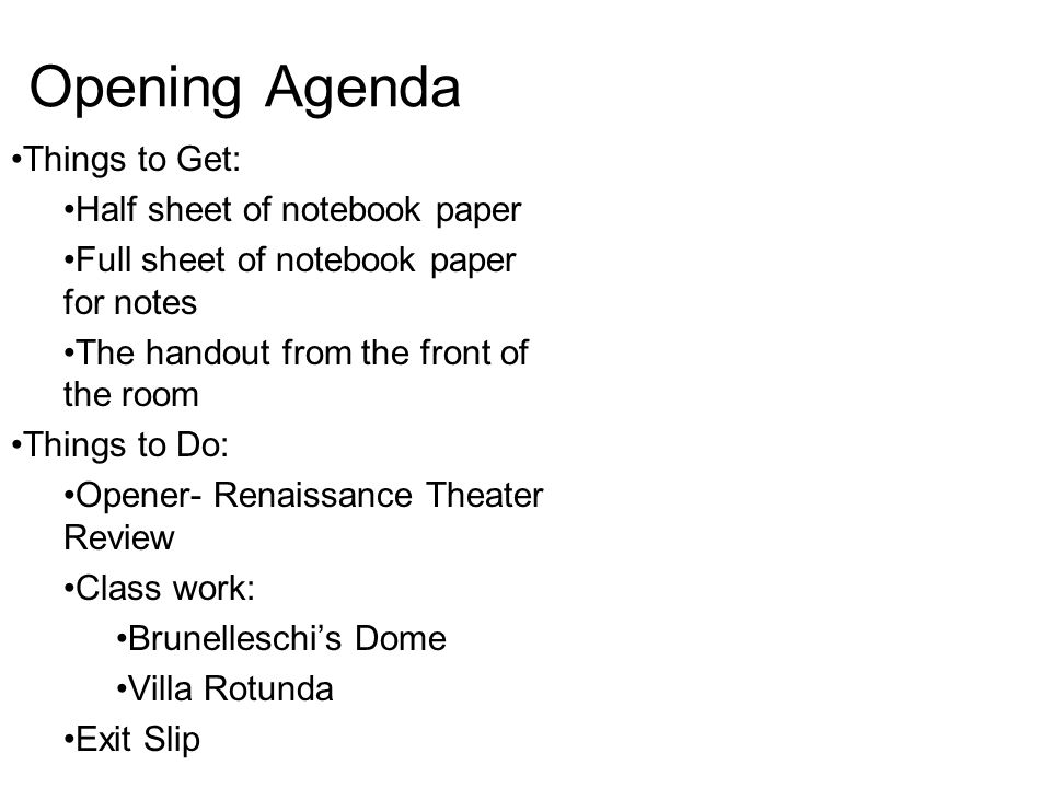 Opening Agenda Things to Get: Half sheet of notebook paper Full sheet of notebook paper for notes The handout from the front of the room Things to Do: Opener- Renaissance Theater Review Class work: Brunelleschi's Dome Villa Rotunda Exit Slip