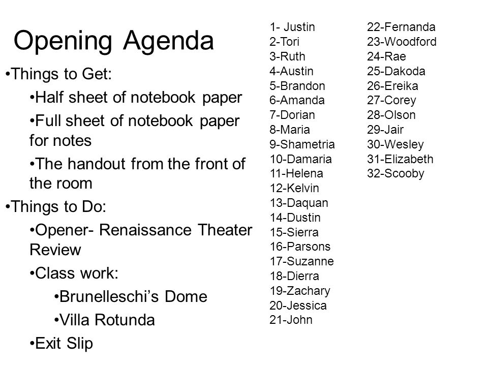 Opening Agenda Things to Get: Half sheet of notebook paper Full sheet of notebook paper for notes The handout from the front of the room Things to Do: Opener- Renaissance Theater Review Class work: Brunelleschi's Dome Villa Rotunda Exit Slip 1- Justin22-Fernanda 2-Tori23-Woodford 3-Ruth24-Rae 4-Austin25-Dakoda 5-Brandon26-Ereika 6-Amanda27-Corey 7-Dorian28-Olson 8-Maria29-Jair 9-Shametria30-Wesley 10-Damaria31-Elizabeth 11-Helena32-Scooby 12-Kelvin 13-Daquan 14-Dustin 15-Sierra 16-Parsons 17-Suzanne 18-Dierra 19-Zachary 20-Jessica 21-John