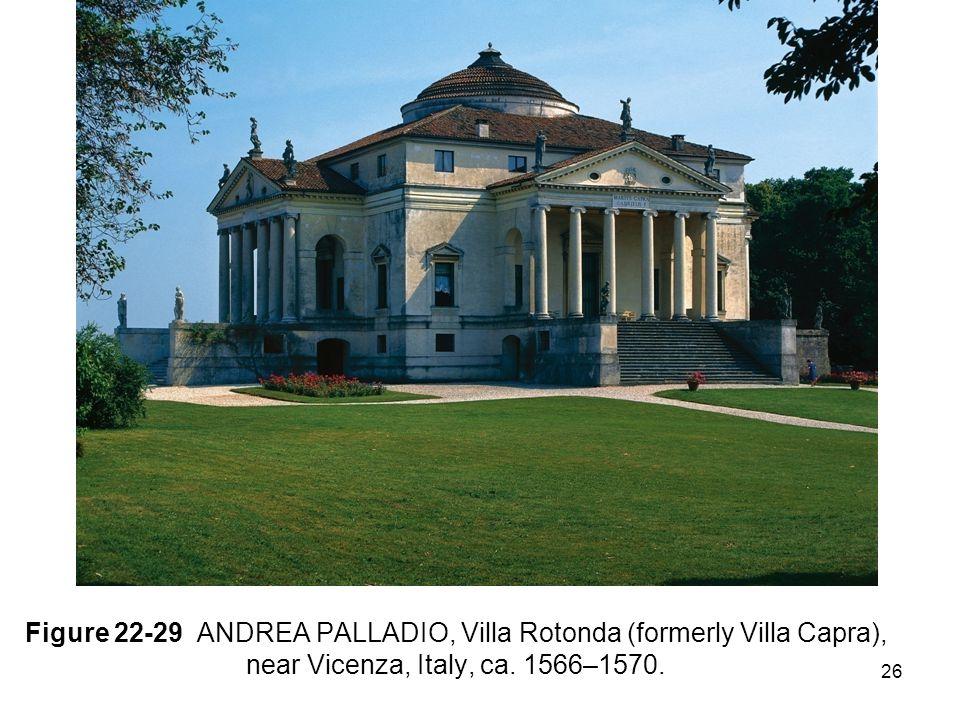 26 Figure 22-29 ANDREA PALLADIO, Villa Rotonda (formerly Villa Capra), near Vicenza, Italy, ca.