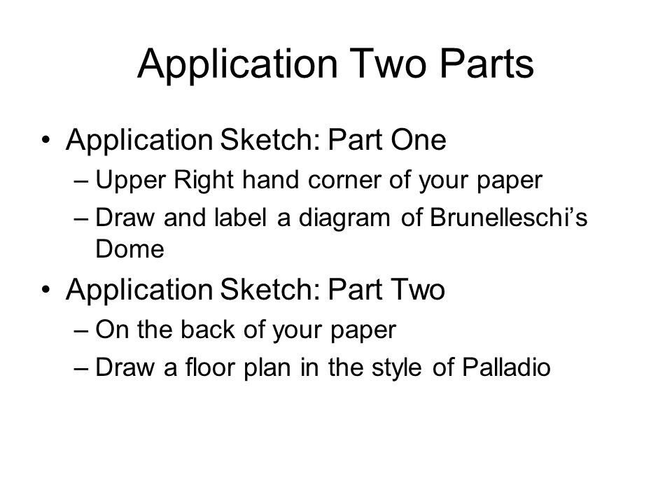 Application Two Parts Application Sketch: Part One –Upper Right hand corner of your paper –Draw and label a diagram of Brunelleschi's Dome Application Sketch: Part Two –On the back of your paper –Draw a floor plan in the style of Palladio