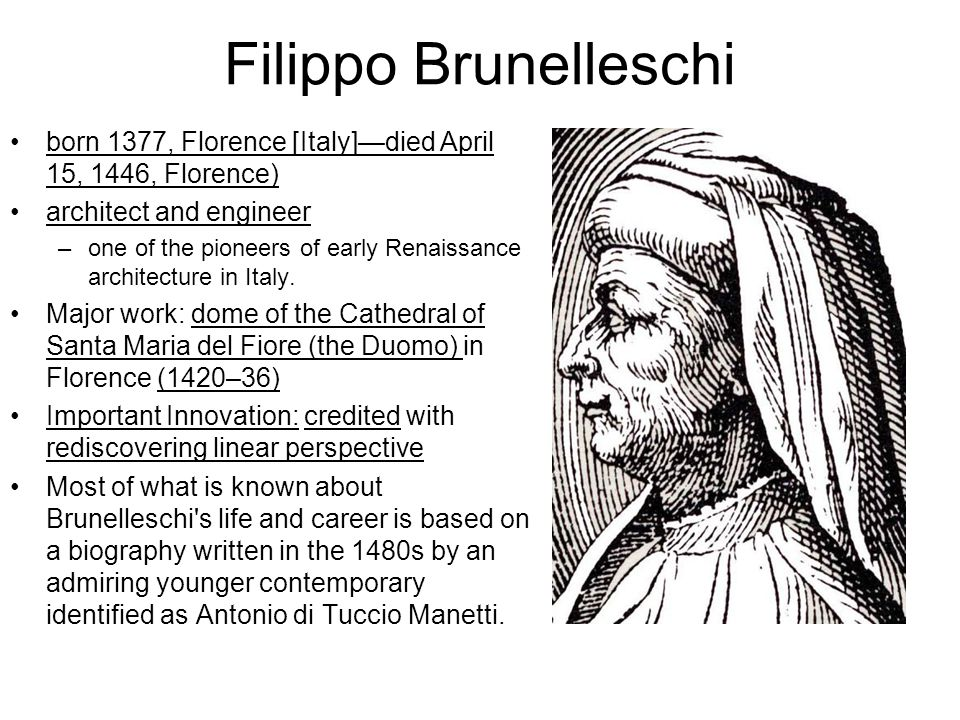 Filippo Brunelleschi born 1377, Florence [Italy]—died April 15, 1446, Florence) architect and engineer –one of the pioneers of early Renaissance architecture in Italy.