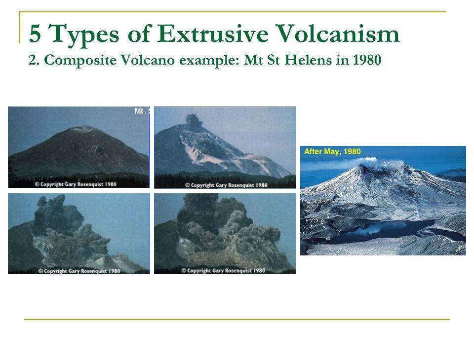 5 Types of Extrusive Volcanism 2. Composite Volcano example: Mt St Helens in 1980
