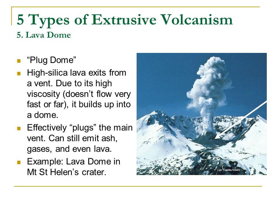 5 Types of Extrusive Volcanism 5.Lava Dome Plug Dome High-silica lava exits from a vent.