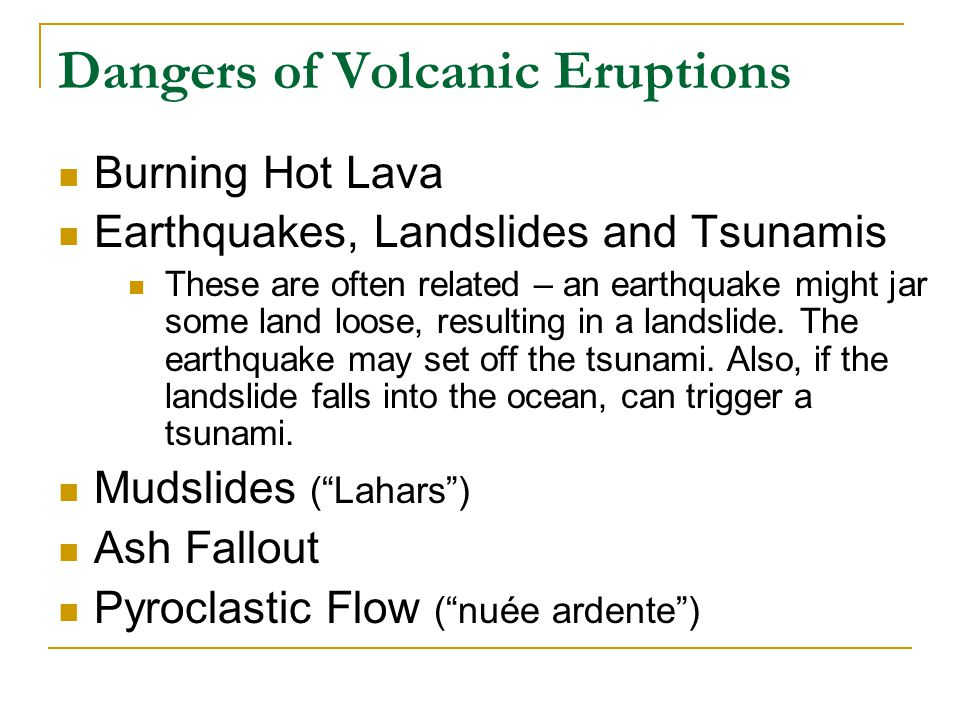 Dangers of Volcanic Eruptions Burning Hot Lava Earthquakes, Landslides and Tsunamis These are often related – an earthquake might jar some land loose,