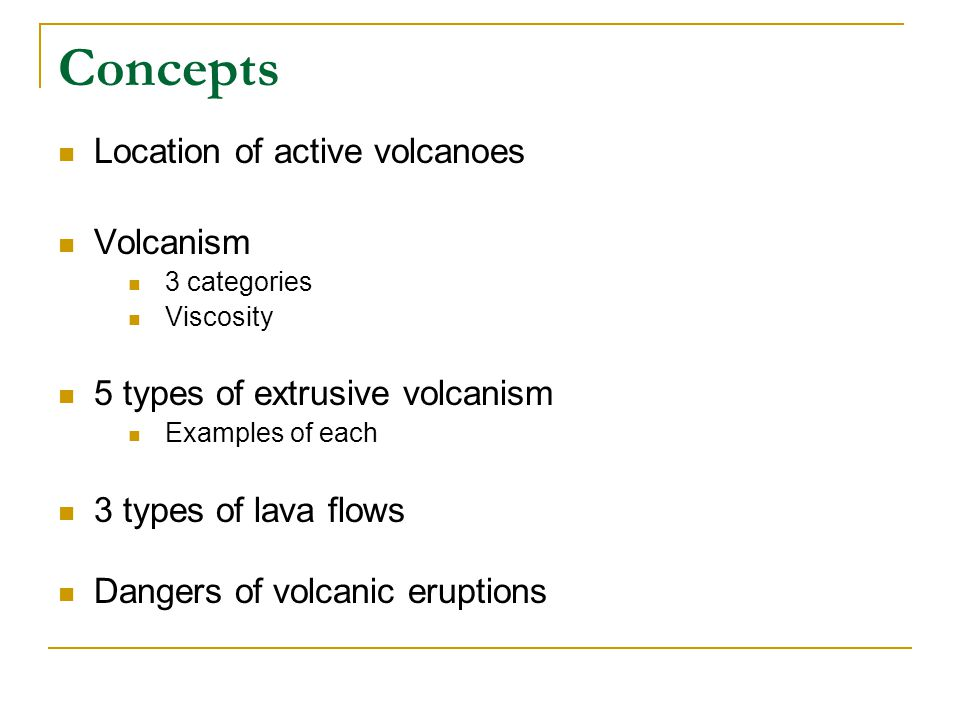 Concepts Location of active volcanoes Volcanism 3 categories Viscosity 5 types of extrusive volcanism Examples of each 3 types of lava flows Dangers of volcanic eruptions
