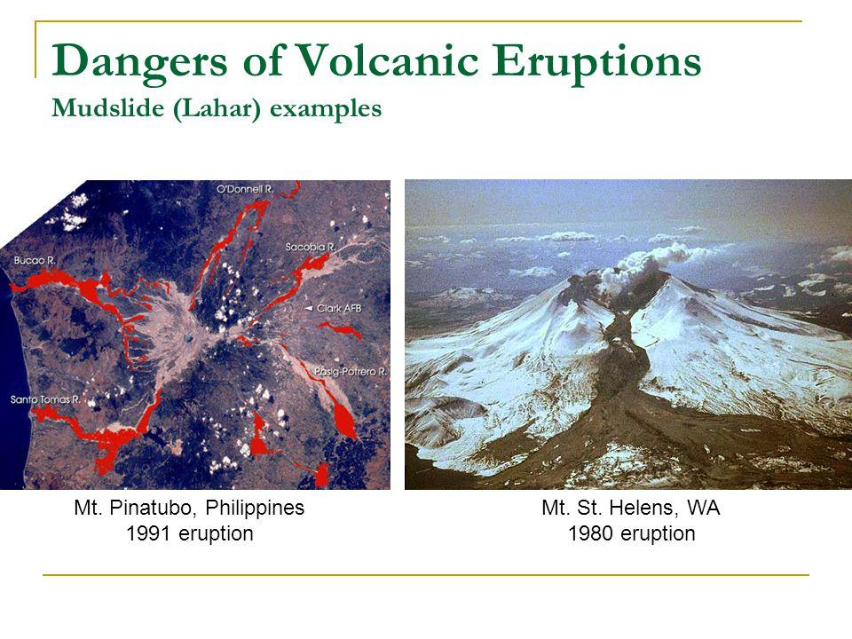 Dangers of Volcanic Eruptions Mudslide (Lahar) examples Mt. Pinatubo, Philippines 1991 eruption Mt. St. Helens, WA 1980 eruption