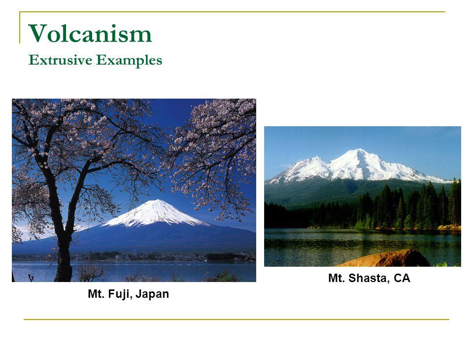Volcanism Extrusive Examples Mt. Fuji, Japan Mt. Shasta, CA
