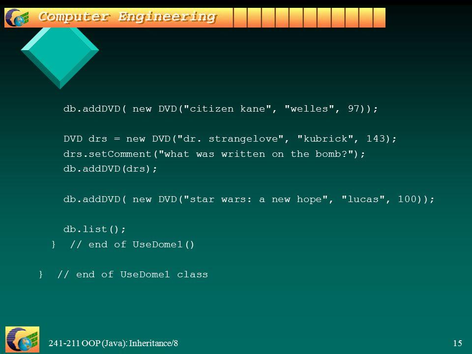 241-211 OOP (Java): Inheritance/8 15 db.addDVD( new DVD( citizen kane , welles , 97)); DVD drs = new DVD( dr.