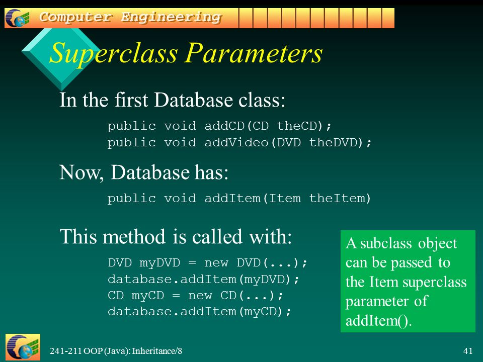 241-211 OOP (Java): Inheritance/8 41 Superclass Parameters In the first Database class: public void addCD(CD theCD); public void addVideo( DVD the DVD ); Now, Database has: public void addItem(Item theItem) This method is called with: DVD myDVD = new DVD(...); database.addItem(myDVD);CD myCD = new CD(...);database.addItem(myCD); A subclass object can be passed to the Item superclass parameter of addItem().