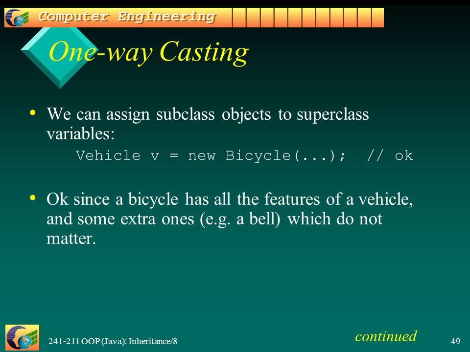 241-211 OOP (Java): Inheritance/8 49 One-way Casting We can assign subclass objects to superclass variables: Vehicle v = new Bicycle(...); // ok Ok since a bicycle has all the features of a vehicle, and some extra ones (e.g.