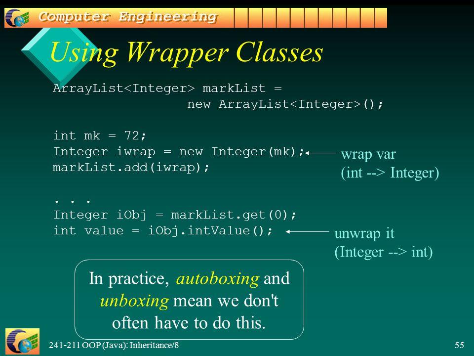 241-211 OOP (Java): Inheritance/8 55 Using Wrapper Classes ArrayList markList = new ArrayList (); int mk = 72; Integer iwrap = new Integer(mk); markList.add(iwrap);...
