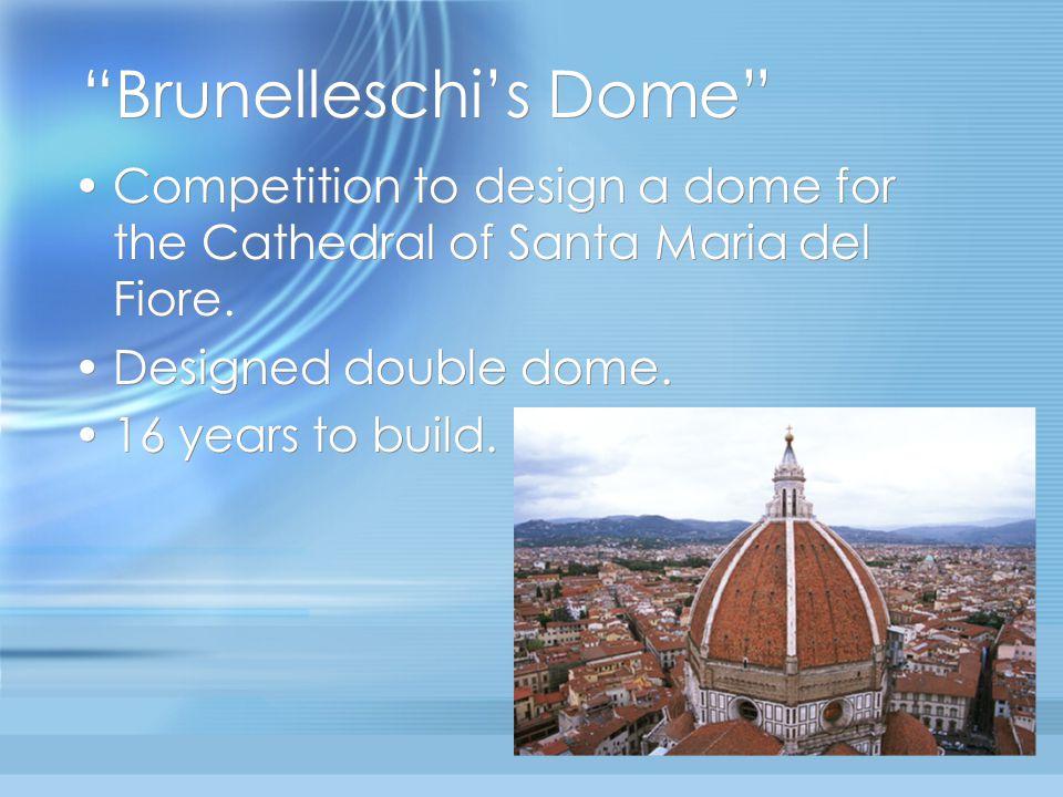 """Brunelleschi's Dome"" Competition to design a dome for the Cathedral of Santa Maria del Fiore. Designed double dome. 16 years to build. Competition to"