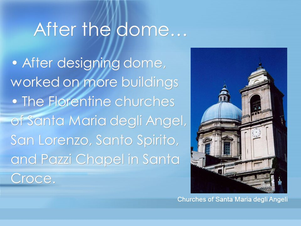 After the dome… After designing dome, worked on more buildings The Florentine churches of Santa Maria degli Angel, San Lorenzo, Santo Spirito, and Pazzi Chapel in Santa Croce.
