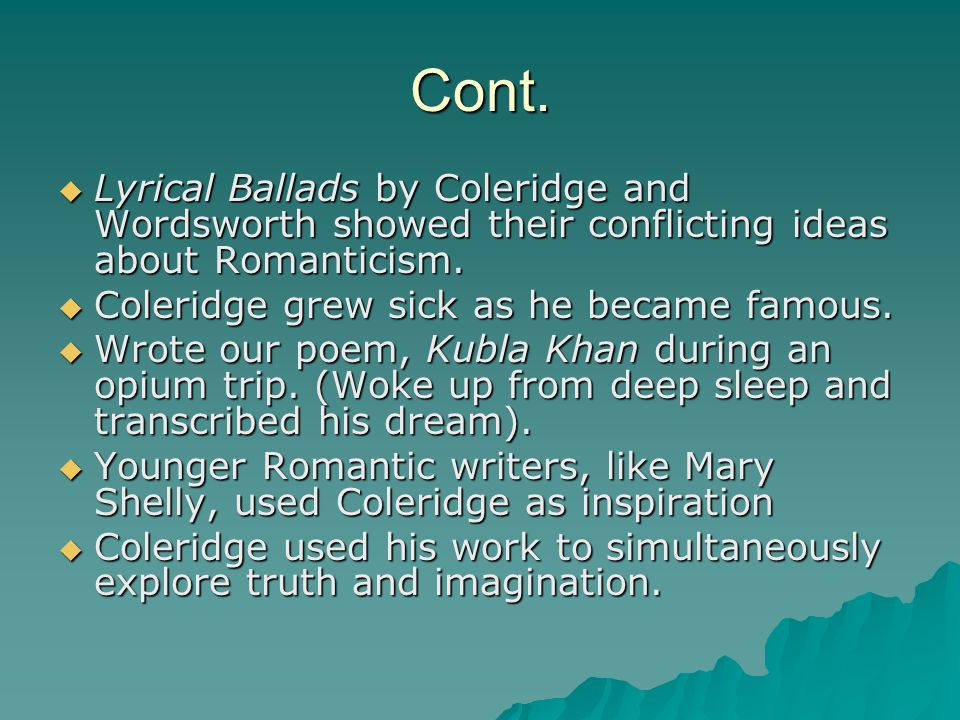 Cont.  Lyrical Ballads by Coleridge and Wordsworth showed their conflicting ideas about Romanticism.  Coleridge grew sick as he became famous.  Wro