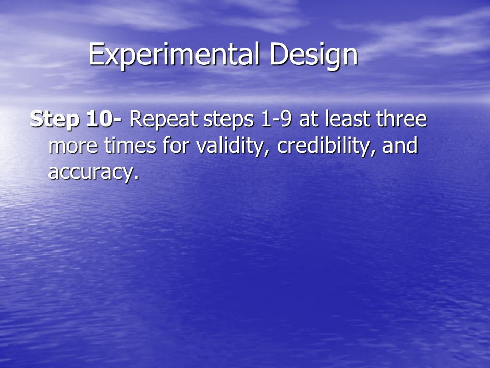 Experimental Design Experimental Design Step 10- Repeat steps 1-9 at least three more times for validity, credibility, and accuracy.