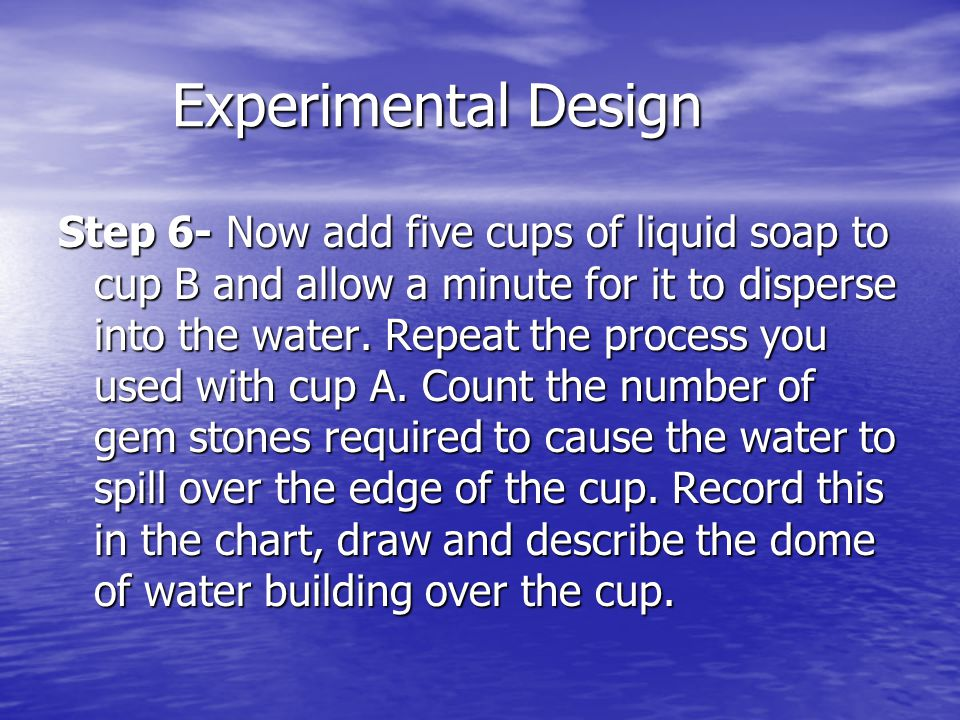 Experimental Design Experimental Design Step 6- Now add five cups of liquid soap to cup B and allow a minute for it to disperse into the water.