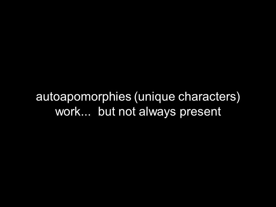 autoapomorphies (unique characters) work... but not always present