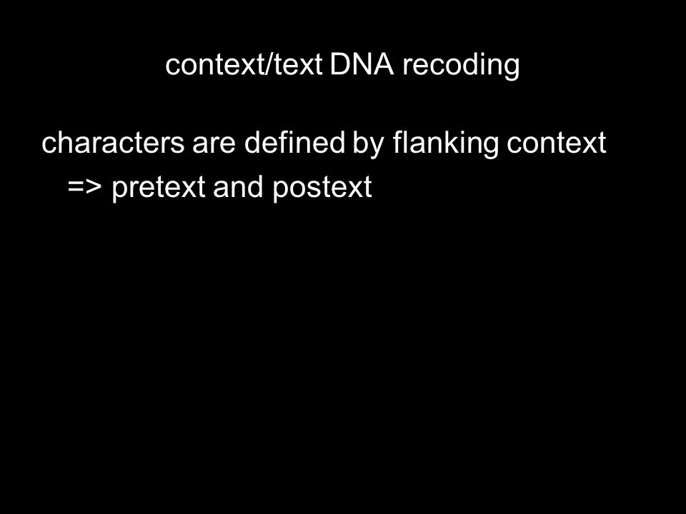 context/text DNA recoding characters are defined by flanking context => pretext and postext permit alignment–free comparisons size and separation between pretext and postext must be arbitrarily delimited states (text) limited by the proximity of context terminals can be individual sequences or composites representing taxa