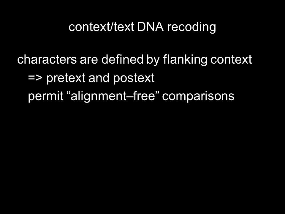 characters are defined by flanking context => pretext and postext permit alignment–free comparisons size and separation between pretext and postext is arbitrarily possible states (text) is limited by the length of the text terminals can be individual sequences or composites representing taxa
