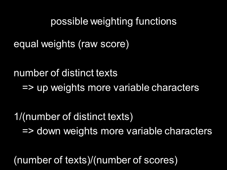 possible weighting functions equal weights (raw score) number of distinct texts => up weights more variable characters 1/(number of distinct texts) => down weights more variable characters (number of texts)/(number of scores)