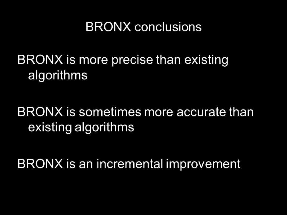 BRONX conclusions BRONX is more precise than existing algorithms BRONX is sometimes more accurate than existing algorithms BRONX is an incremental improvement