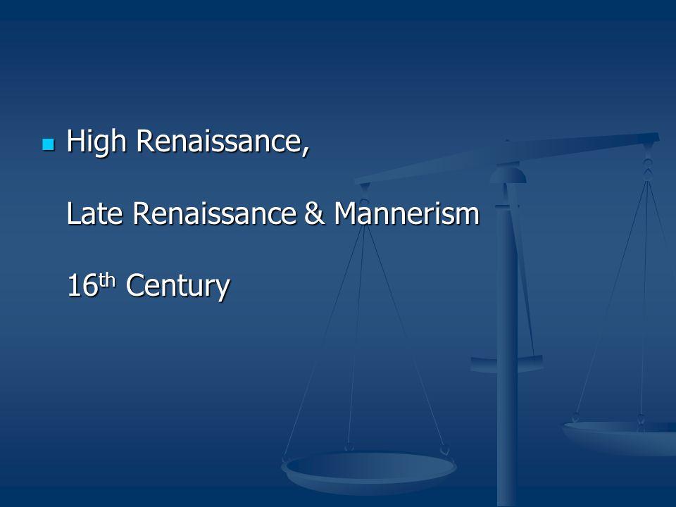 High Renaissance, Late Renaissance & Mannerism 16 th Century High Renaissance, Late Renaissance & Mannerism 16 th Century