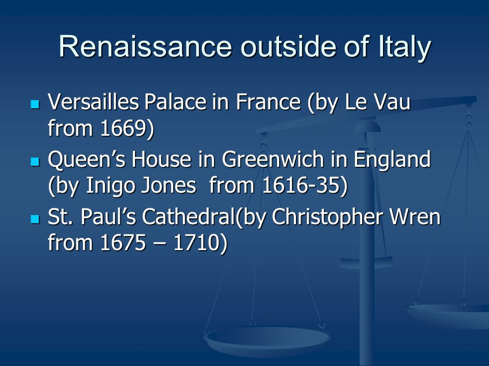 Renaissance outside of Italy Versailles Palace in France (by Le Vau from 1669) Versailles Palace in France (by Le Vau from 1669) Queen's House in Greenwich in England (by Inigo Jones from 1616-35) Queen's House in Greenwich in England (by Inigo Jones from 1616-35) St.