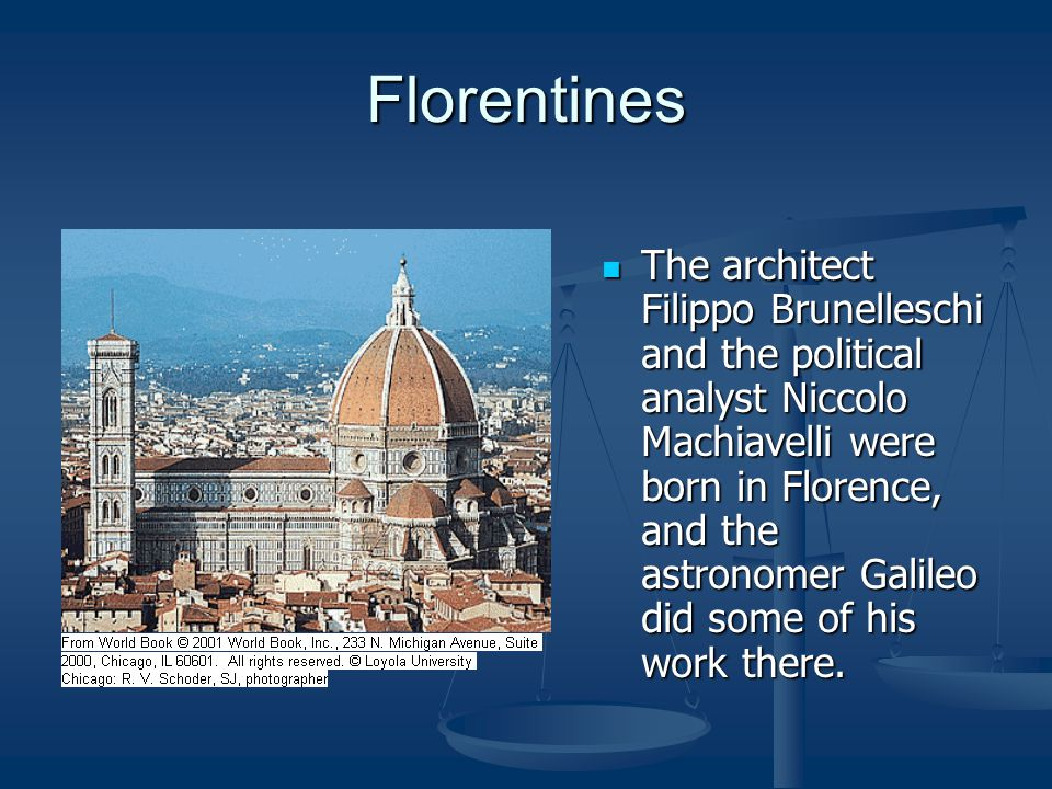 Florentines The architect Filippo Brunelleschi and the political analyst Niccolo Machiavelli were born in Florence, and the astronomer Galileo did som