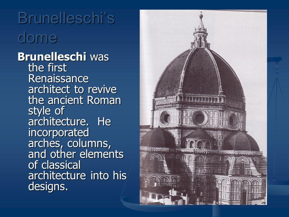 Brunelleschi's dome Brunelleschi was the first Renaissance architect to revive the ancient Roman style of architecture.