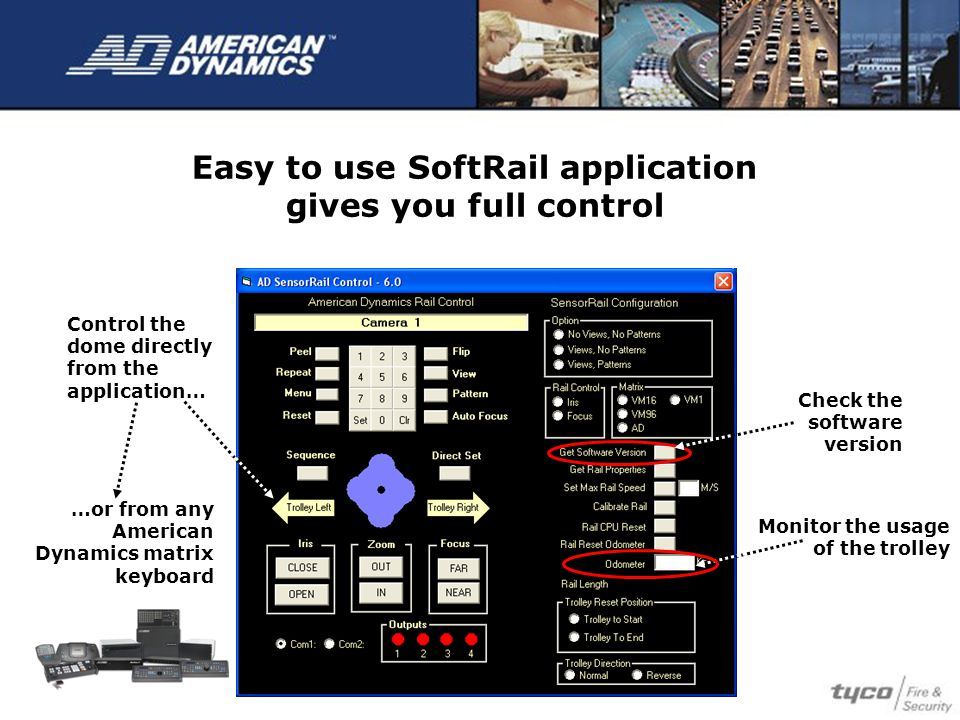 Easy to use SoftRail application gives you full control Monitor the usage of the trolley Check the software version Control the dome directly from the application… …or from any American Dynamics matrix keyboard