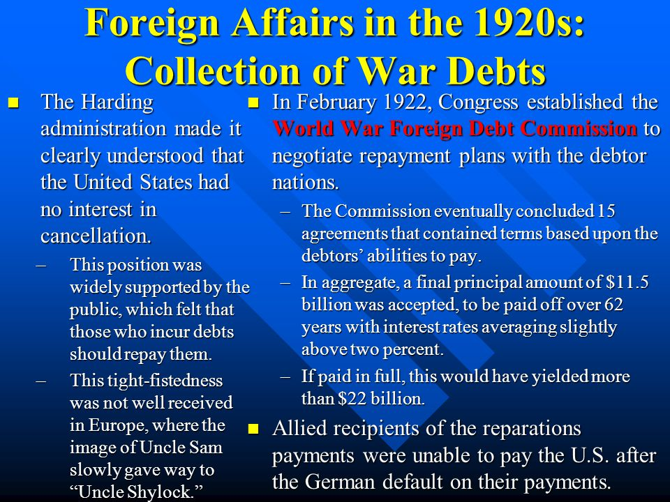 Foreign Affairs in the 1920s: Collection of War Debts ARGUMENTS AGAINST COLLECTION OF WAR DEBT –(1) Most of the borrowed money had been spent in the U