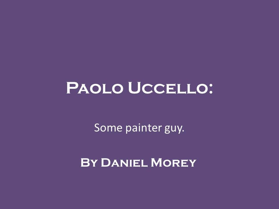 Paolo Uccello: Some painter guy. By Daniel Morey