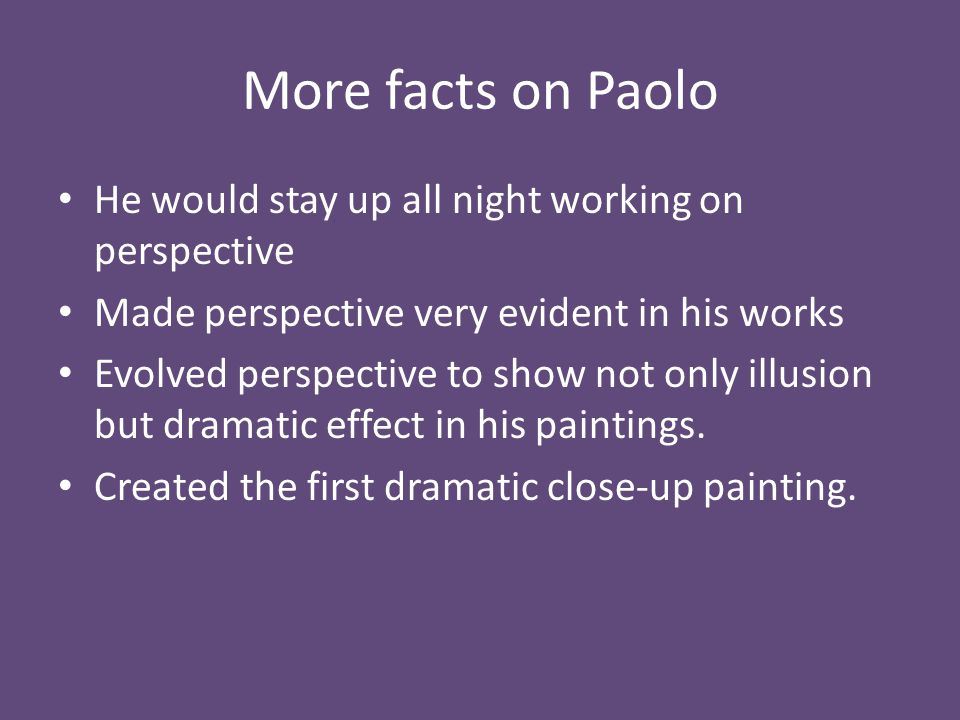 More facts on Paolo He would stay up all night working on perspective Made perspective very evident in his works Evolved perspective to show not only illusion but dramatic effect in his paintings.