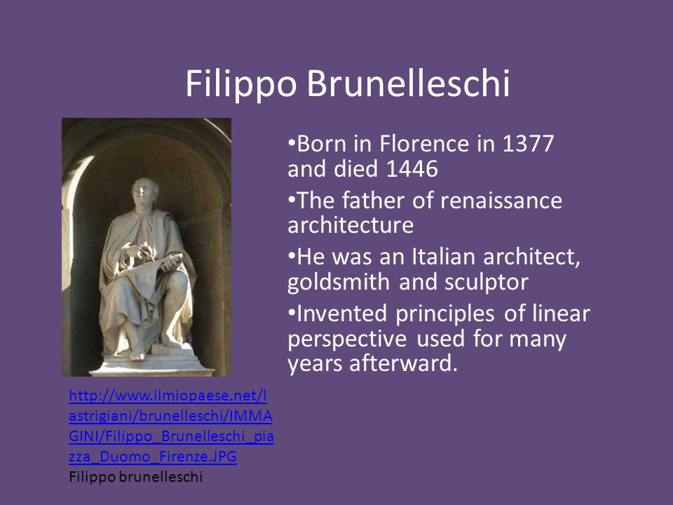 Filippo Brunelleschi Born in Florence in 1377 and died 1446 The father of renaissance architecture He was an Italian architect, goldsmith and sculptor Invented principles of linear perspective used for many years afterward.