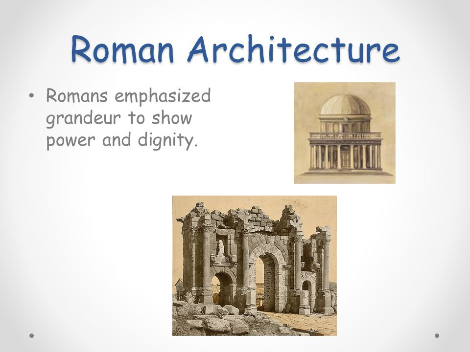 Roman Architecture Romans emphasized grandeur to show power and dignity.