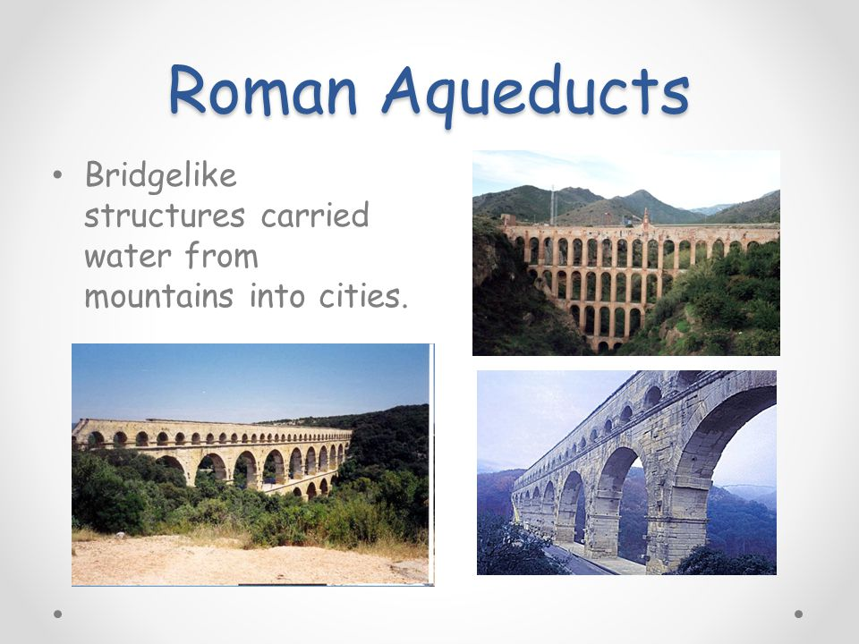 Roman Aqueducts Bridgelike structures carried water from mountains into cities.