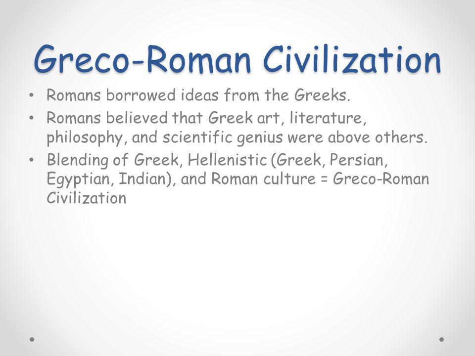 Greco-Roman Civilization Romans borrowed ideas from the Greeks.