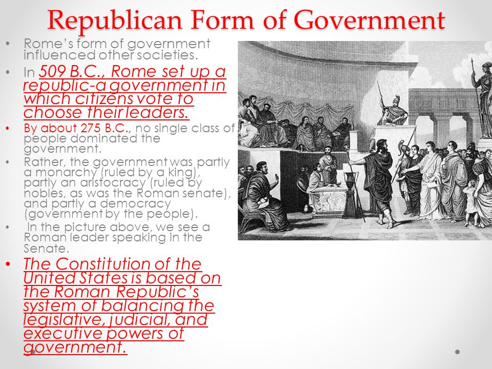 Republican Form of Government Rome's form of government influenced other societies.
