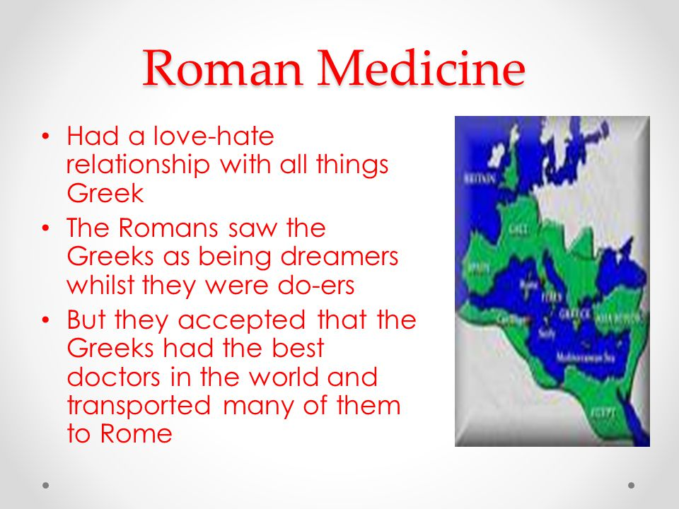 Roman Medicine Had a love-hate relationship with all things Greek The Romans saw the Greeks as being dreamers whilst they were do-ers But they accepted that the Greeks had the best doctors in the world and transported many of them to Rome