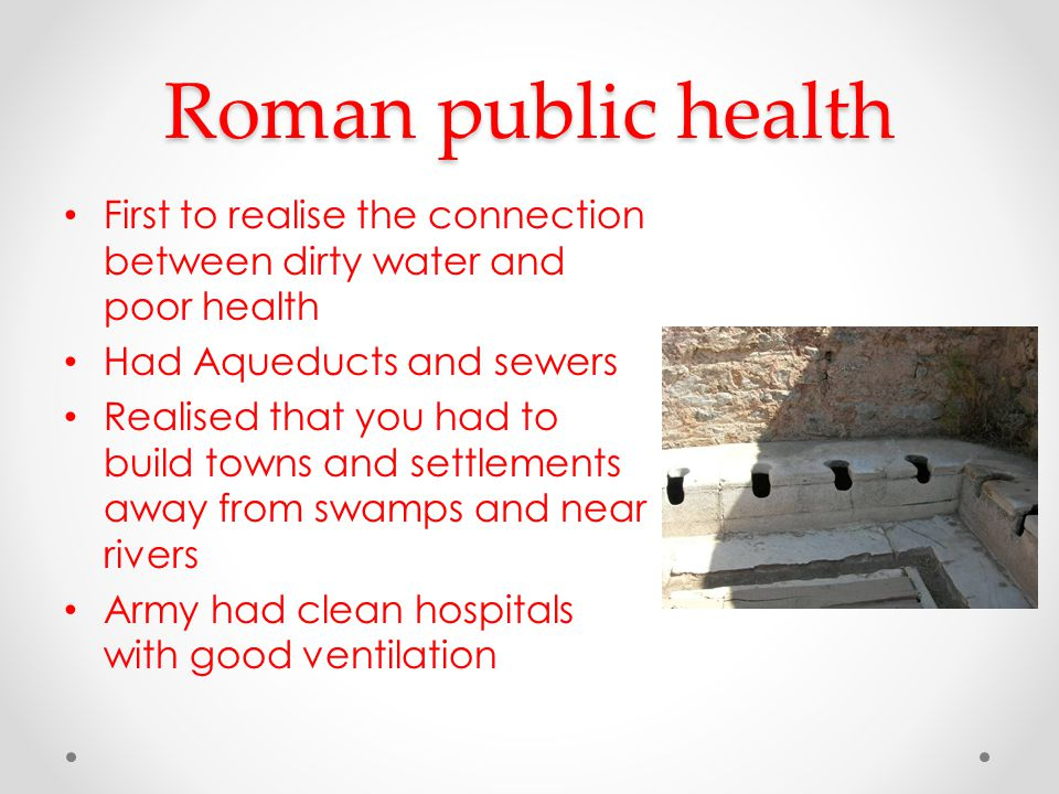 Roman public health First to realise the connection between dirty water and poor health Had Aqueducts and sewers Realised that you had to build towns and settlements away from swamps and near rivers Army had clean hospitals with good ventilation