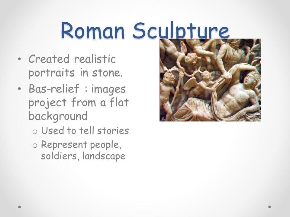 Roman Sculpture Created realistic portraits in stone.