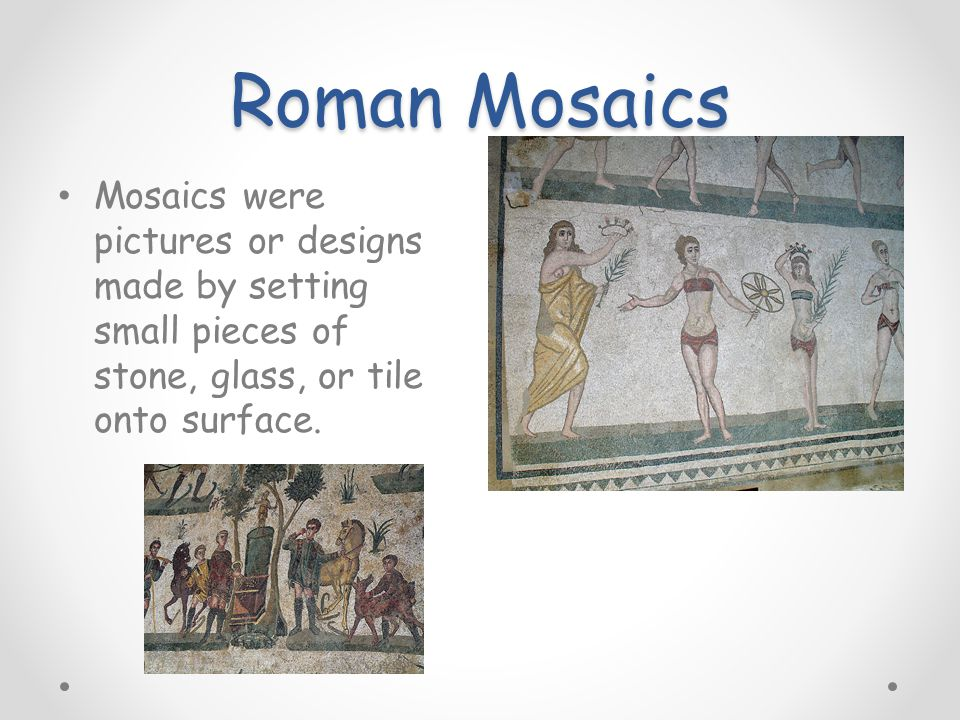 Roman Mosaics Mosaics were pictures or designs made by setting small pieces of stone, glass, or tile onto surface.