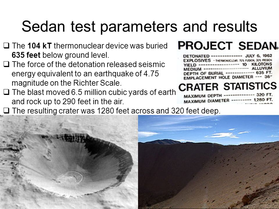 Sedan test parameters and results  The 104 kT thermonuclear device was buried 635 feet below ground level.