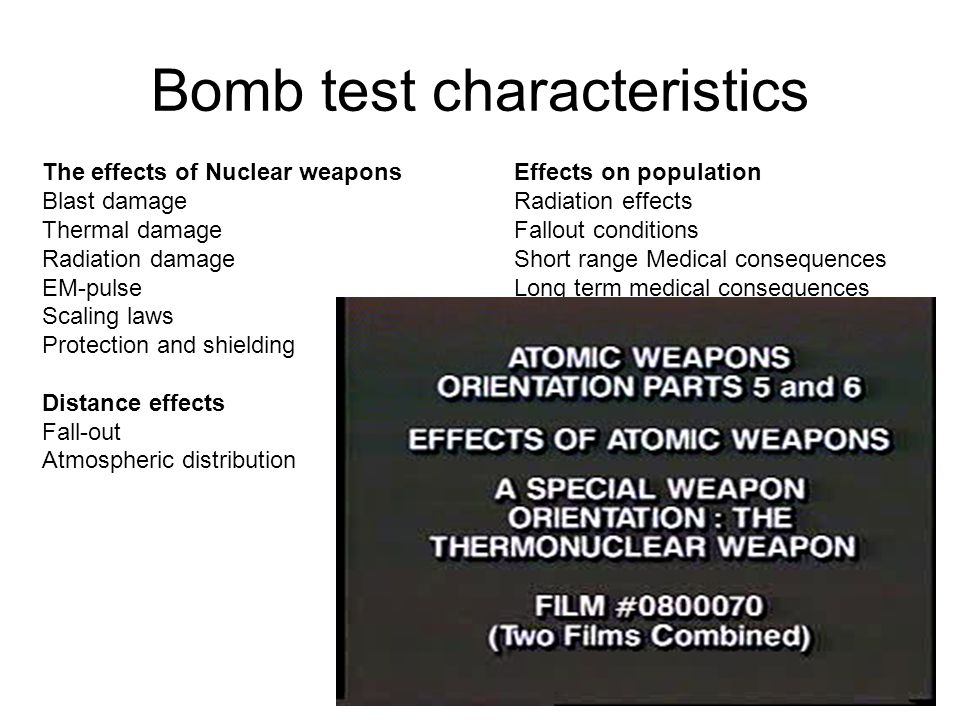 Bomb test characteristics The effects of Nuclear weapons Blast damage Thermal damage Radiation damage EM-pulse Scaling laws Protection and shielding Distance effects Fall-out Atmospheric distribution Effects on population Radiation effects Fallout conditions Short range Medical consequences Long term medical consequences