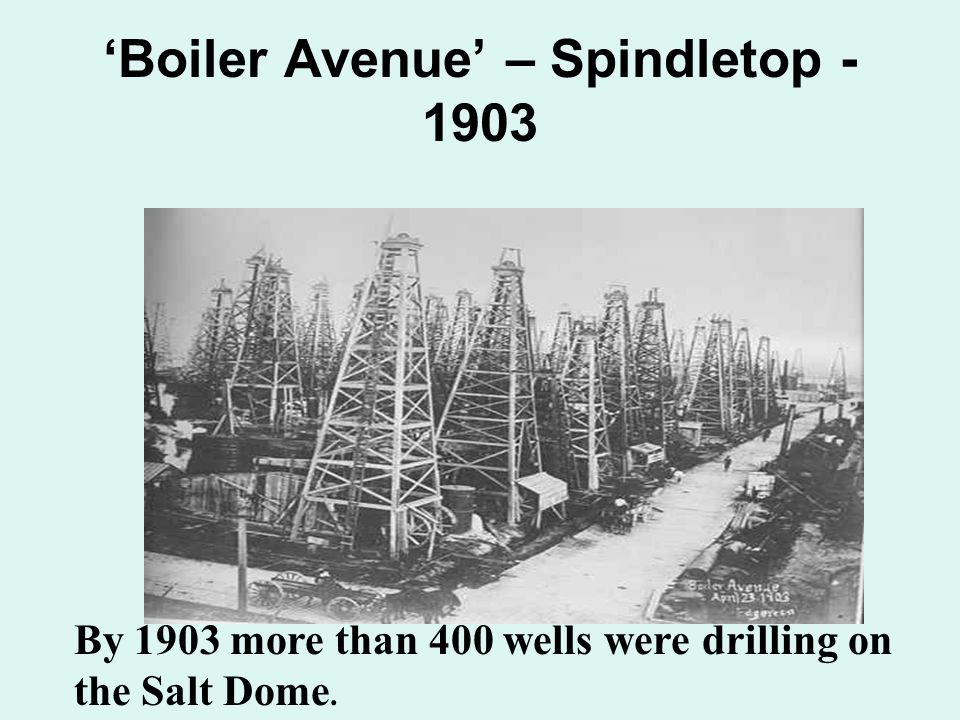 'Boiler Avenue' – Spindletop - 1903 By 1903 more than 400 wells were drilling on the Salt Dome.