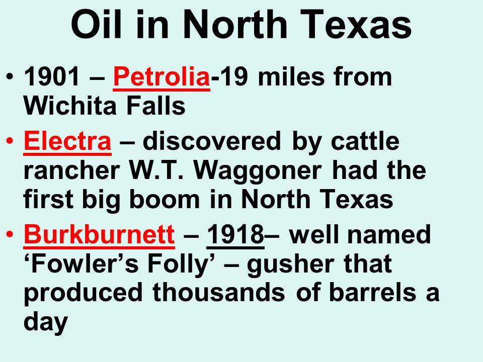 Oil in North Texas 1901 – Petrolia-19 miles from Wichita Falls Electra – discovered by cattle rancher W.T.