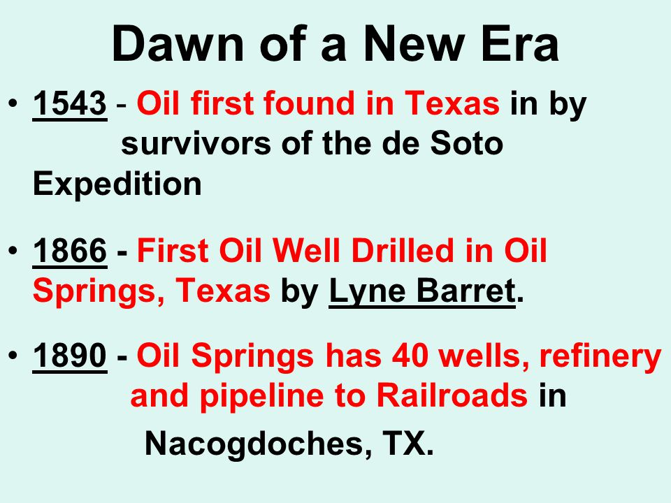 Dawn of a New Era 1543 - Oil first found in Texas in by survivors of the de Soto Expedition 1866 - First Oil Well Drilled in Oil Springs, Texas by Lyne Barret.