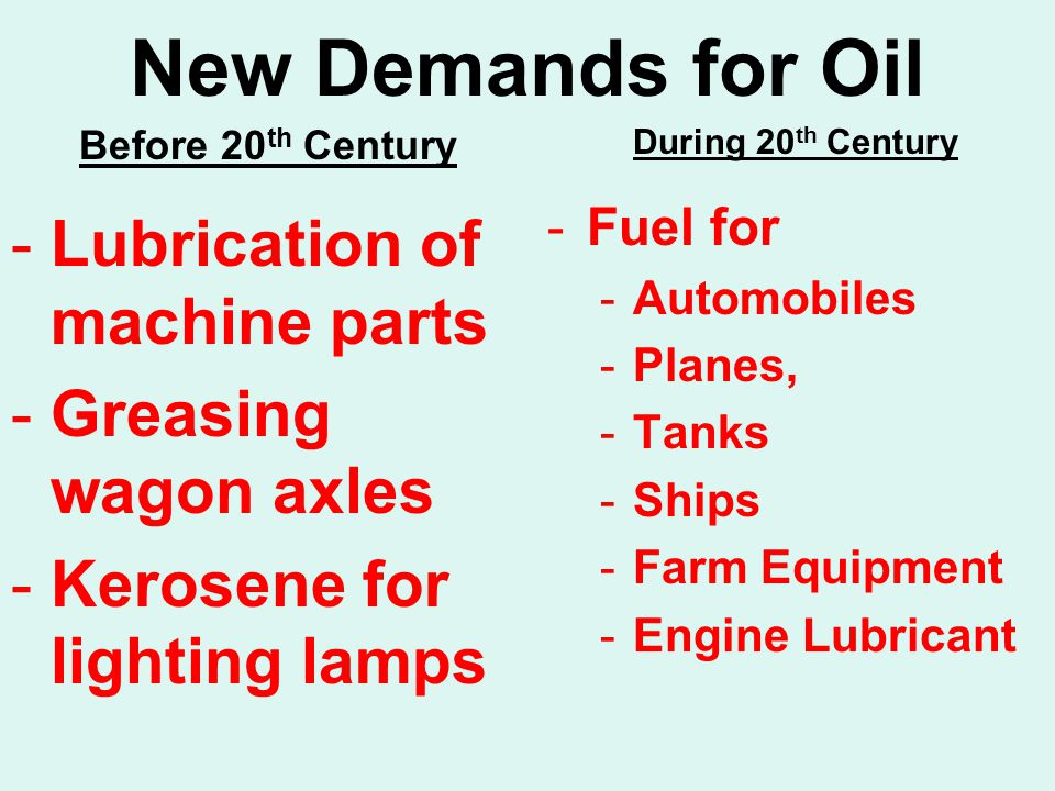 New Demands for Oil Before 20 th Century -Lubrication of machine parts -Greasing wagon axles -Kerosene for lighting lamps During 20 th Century -Fuel for -Automobiles -Planes, -Tanks -Ships -Farm Equipment -Engine Lubricant