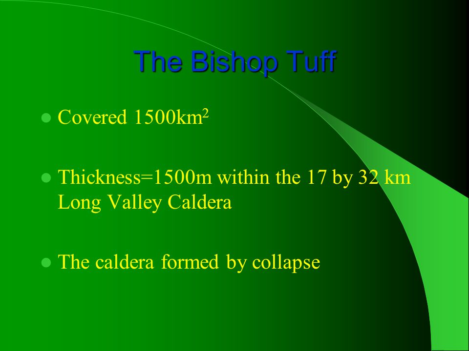 The Bishop Tuff Covered 1500km 2 Thickness=1500m within the 17 by 32 km Long Valley Caldera The caldera formed by collapse