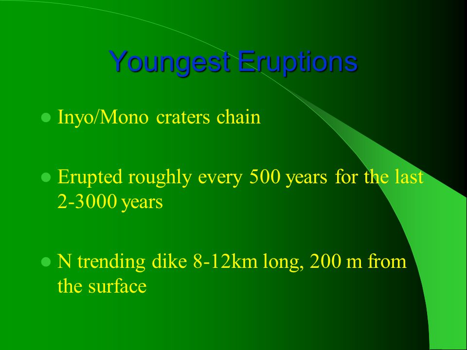 Youngest Eruptions Inyo/Mono craters chain Erupted roughly every 500 years for the last 2-3000 years N trending dike 8-12km long, 200 m from the surface